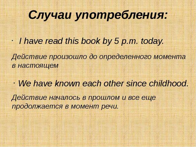 Случаи употребления: I have read this book by 5 p.m. today.  Действие произо...