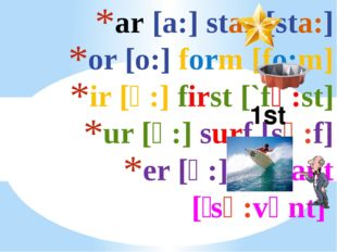 ar [a:] star [sta:] or [o:] form [fo:m] ir [ә:] first [`fә:st] ur [ә:] surf [