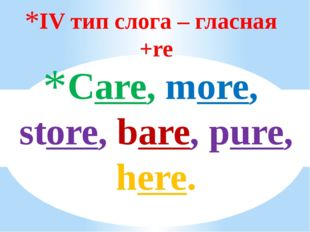 IV тип слога – гласная +re Care, more, store, bare, pure, hеre.