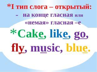 I тип слога – открытый: на конце гласная или «немая» гласная –е Cake, like, g