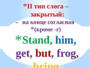 II тип слога – закрытый: на конце согласная (кроме -r) Stand, him, get, but,