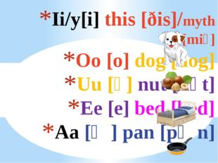 Ii/y[i] this [ðis]/myth [mi⍬] Oo [o] dog [dog] Uu [ᴧ] nut [nᴧt] Ee [e] bed [b