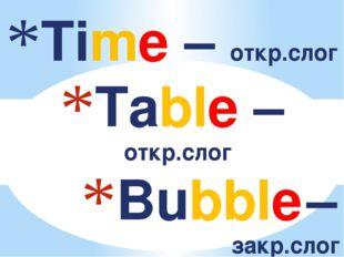 Time – откр.слог Table – откр.слог Bubble – закр.слог