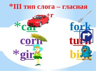 III тип слога – гласная +r car fork corn turn girl bird
