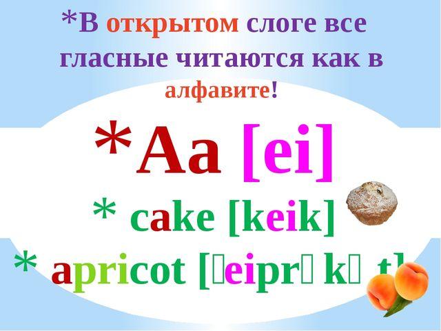 В открытом слоге все гласные читаются как в алфавите! Aa [ei] cake [keik] apr...