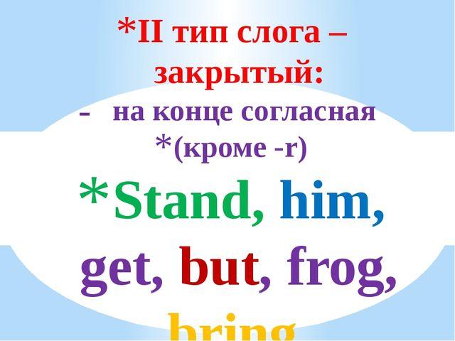 II тип слога – закрытый: на конце согласная (кроме -r) Stand, him, get, but,...