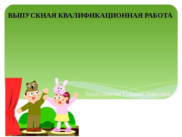 Хуснутдинова Гульшат Анасовна Специальность 050144 Дошкольное образование Кур...
