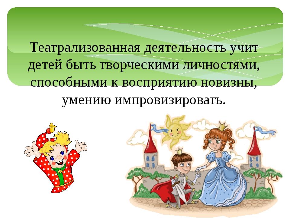 Театрализованная деятельность учит детей быть творческими личностями, способн...