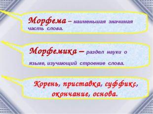 Морфема – наименьшая значимая часть слова. Морфемика – раздел науки о языке,