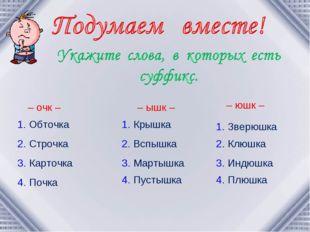 – очк – 1. Обточка 2. Строчка 3. Карточка 4. Почка – ышк – 1. Крышка 2. Вспы