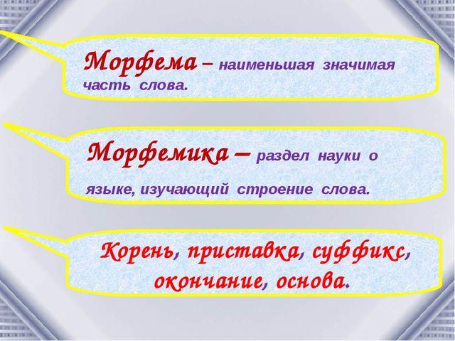 Морфема – наименьшая значимая часть слова. Морфемика – раздел науки о языке,...