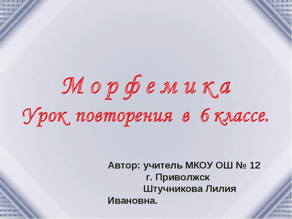 Автор: учитель МКОУ ОШ № 12 г. Приволжск Штучникова Лилия Ивановна.