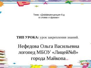 Тема: «Дифференциация б-д в словах и фразах»  Нефедова Ольга Васильевна лог