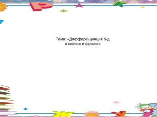 Тема: «Дифференциация б-д в словах и фразах»