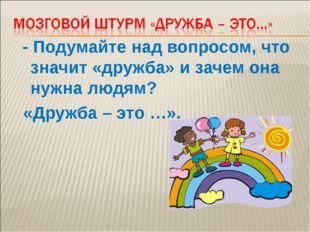 - Подумайте над вопросом, что значит «дружба» и зачем она нужна людям? «Друж