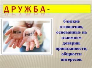близкие отношения, основанные на взаимном доверии, привязанности, общности ин