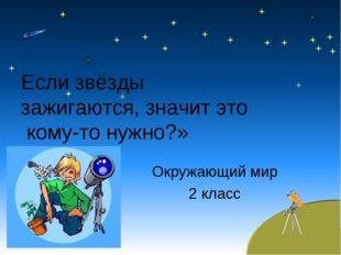 Окружающий мир 2 класс Если звёзды зажигаются, значит это кому-то нужно?»