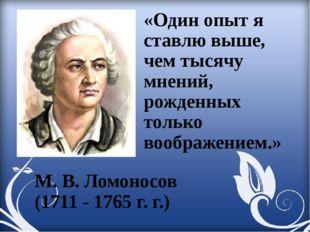 М. В. Ломоносов (1711 - 1765 г. г.) «Один опыт я ставлю выше, чем тысячу мнен