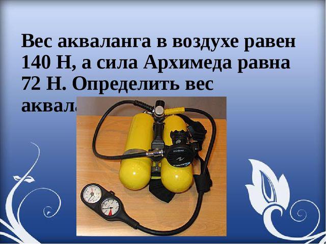 Вес акваланга в воздухе равен 140 Н, а сила Архимеда равна 72 Н. Определить в...