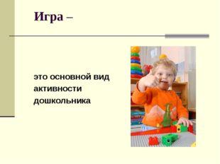 Игра – это основной вид активности дошкольника