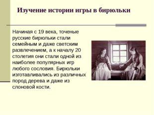 Изучение истории игры в бирюльки Начиная с 19 века, точеные русские бирюльки