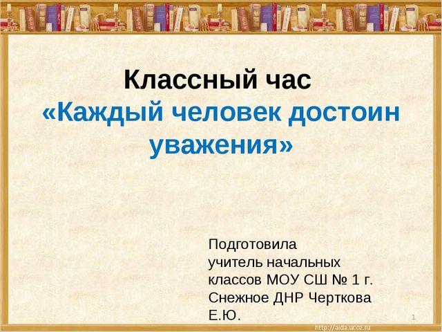 Классный час «Каждый человек достоин уважения» Подготовила учитель начальных...