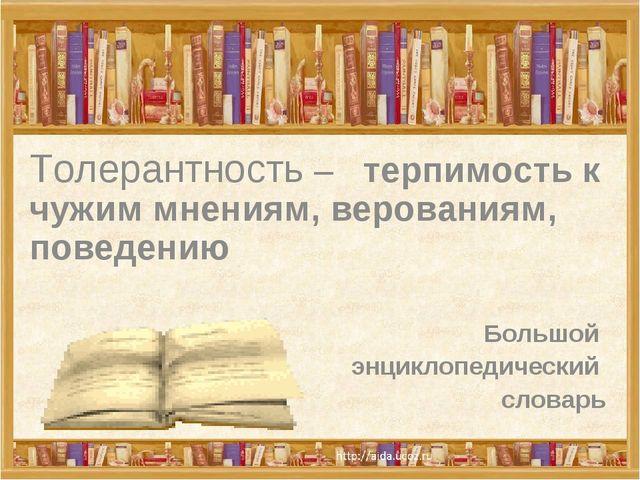 Толерантность – терпимость к чужим мнениям, верованиям, поведению Большой энц...