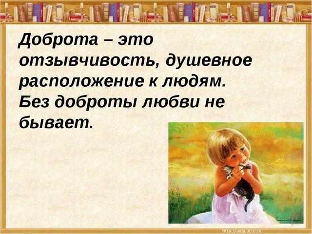 Доброта – это отзывчивость, душевное расположение к людям. Без доброты любви...
