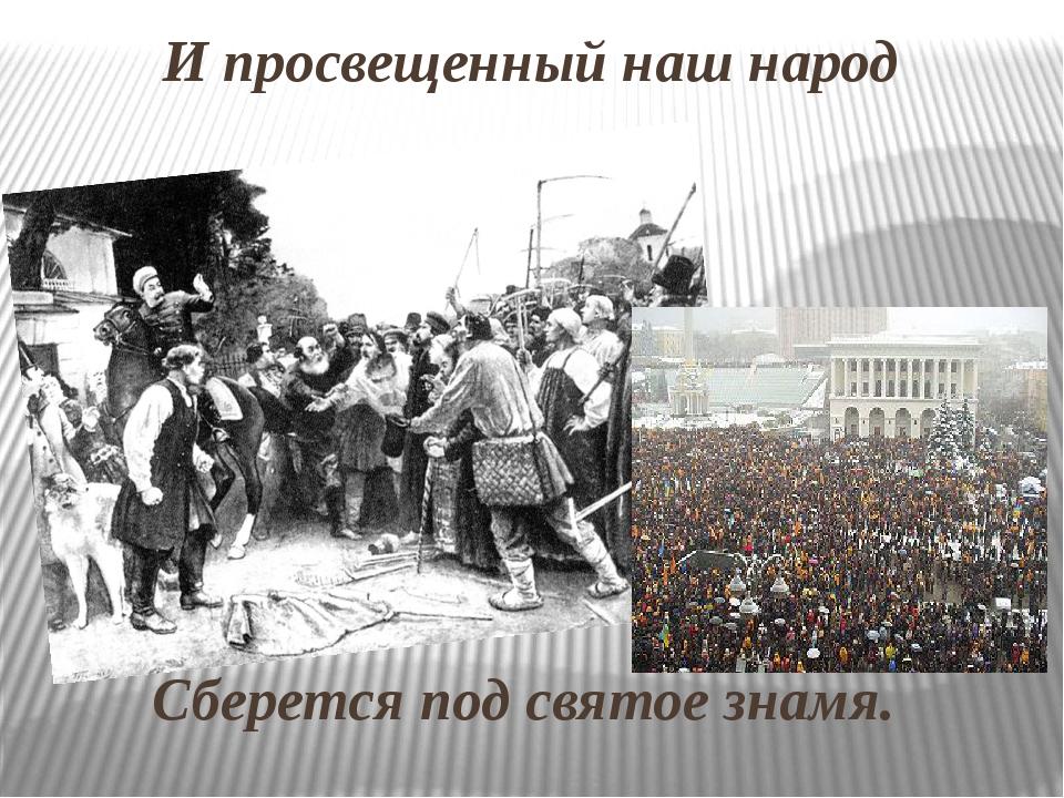 И просвещенный наш народ Сберется под святое знамя.