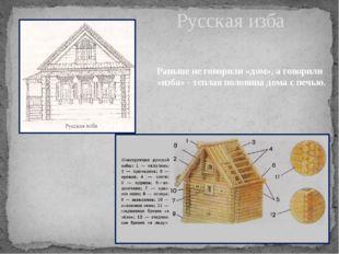 Русская изба Раньше не говорили «дом», а говорили «изба» - теплая половина до