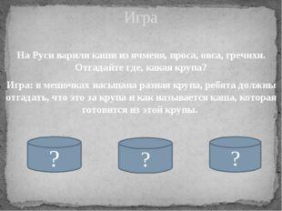 На Руси варили каши из ячменя, проса, овса, гречихи. Отгадайте где, какая кру