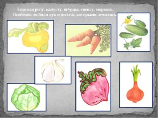 Еще ели репу, капусту, огурцы, свеклу, морковь. Особенно любили лук и чеснок,