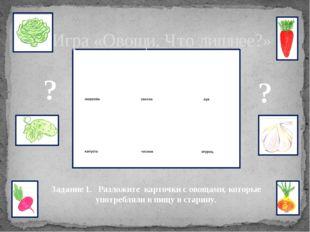 Игра «Овощи. Что лишнее?» Задание 1. Разложите карточки с овощами, которые у