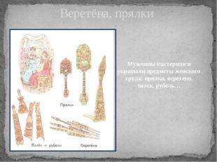Веретёна, прялки Мужчины мастерили и украшали предметы женского труда: прялки