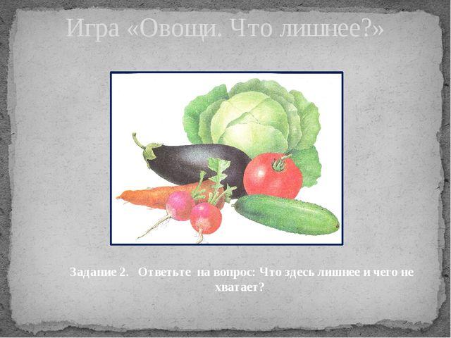 Игра «Овощи. Что лишнее?» Задание 2. Ответьте на вопрос: Что здесь лишнее и ч...