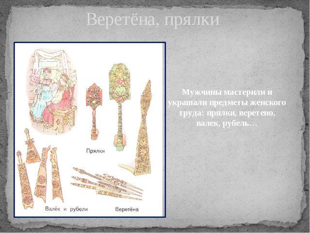 Веретёна, прялки Мужчины мастерили и украшали предметы женского труда: прялки...