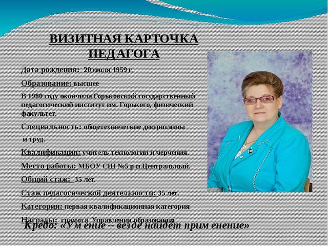 ВИЗИТНАЯ КАРТОЧКА ПЕДАГОГА Дата рождения: 20 июля 1959 г. Образование: высшее...