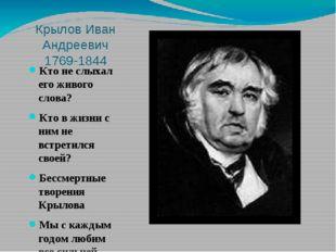 Крылов Иван Андреевич 1769-1844 Кто не слыхал его живого слова? Кто в жизни с