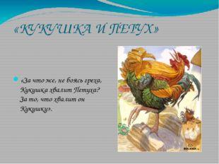 «КУКУШКА И ПЕТУХ» «За что же, не боясь греха, Кукушка хвалит Петуха? За то, ч
