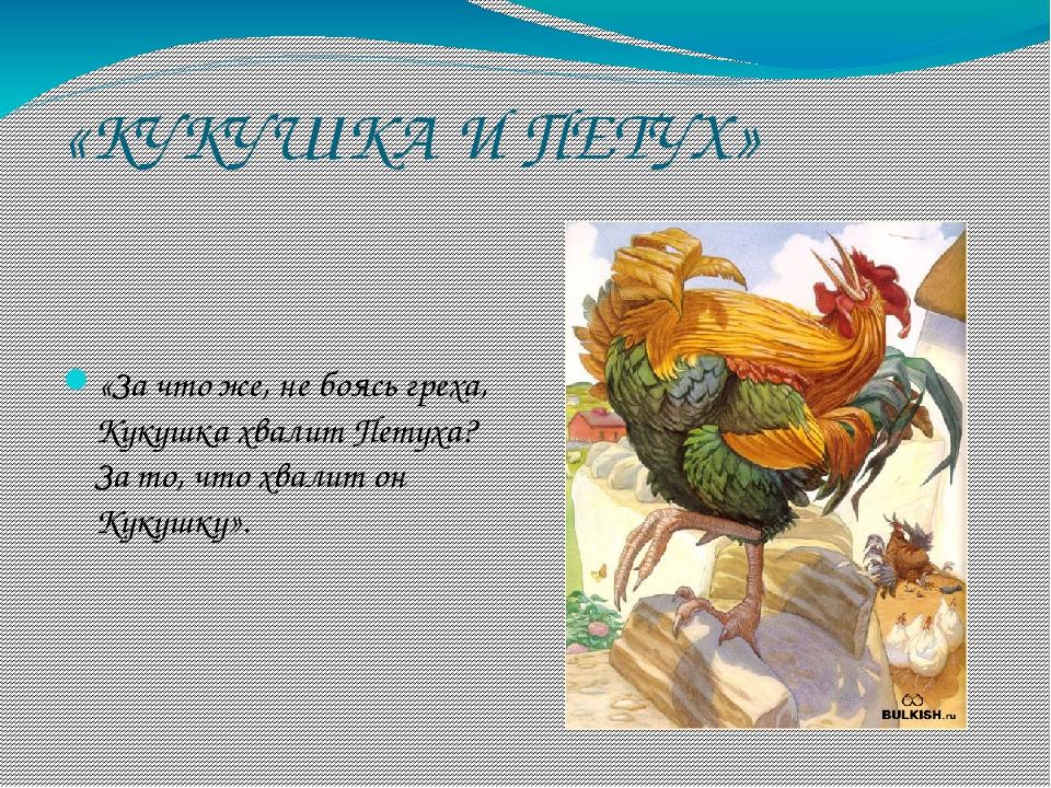 «КУКУШКА И ПЕТУХ» «За что же, не боясь греха, Кукушка хвалит Петуха? За то, ч...