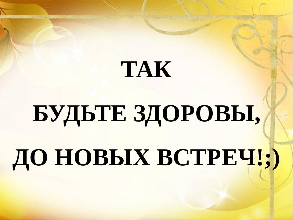 ТАК БУДЬТЕ ЗДОРОВЫ, ДО НОВЫХ ВСТРЕЧ!;)