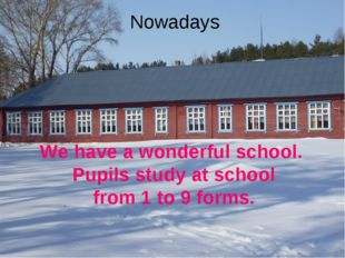 Nowadays We have a wonderful school. Pupils study at school from 1 to 9 forms.