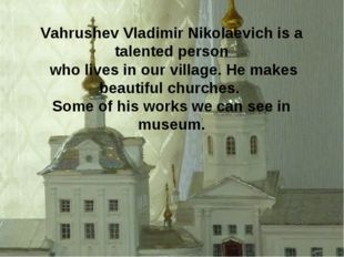 Vahrushev Vladimir Nikolaevich is a talented person who lives in our village.