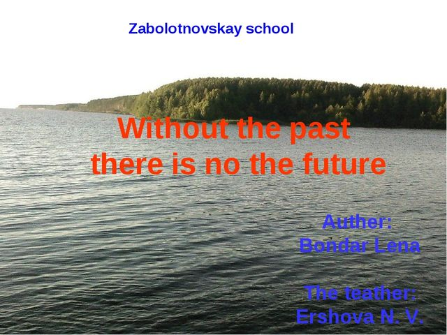 Zabolotnovskay school Without the past there is no the future Auther: Bondar...