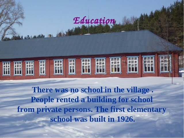 Education There was no school in the village . People rented a building for s...