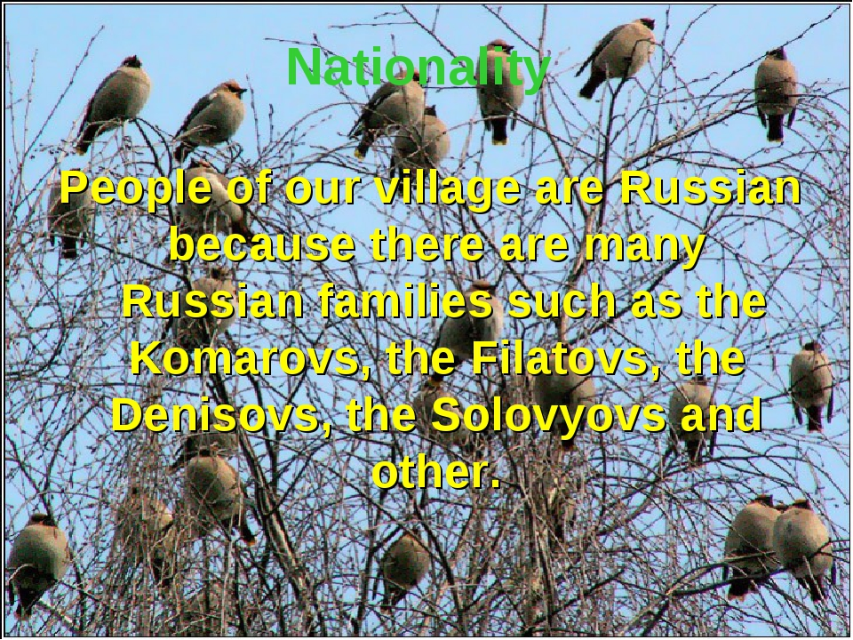 Nationality People of our village are Russian because there are many Russian...