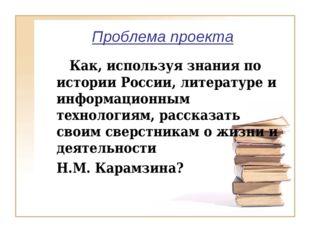 Проблема проекта Как, используя знания по истории России, литературе и инфо