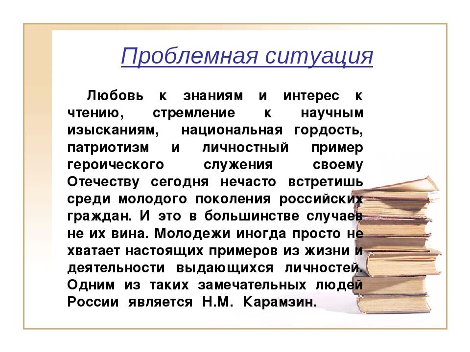 Проблемная ситуация Любовь к знаниям и интерес к чтению, стремление к научн...