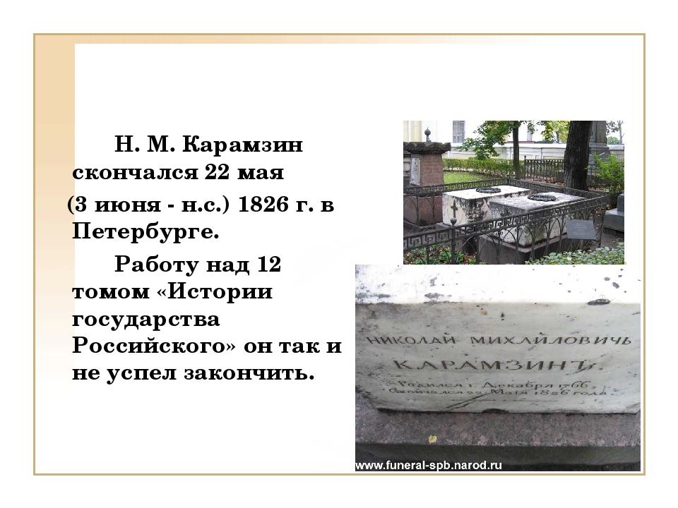 Н. М. Карамзин скончался 22 мая (3 июня - н.с.) 1826 г. в Петербурге. Раб...