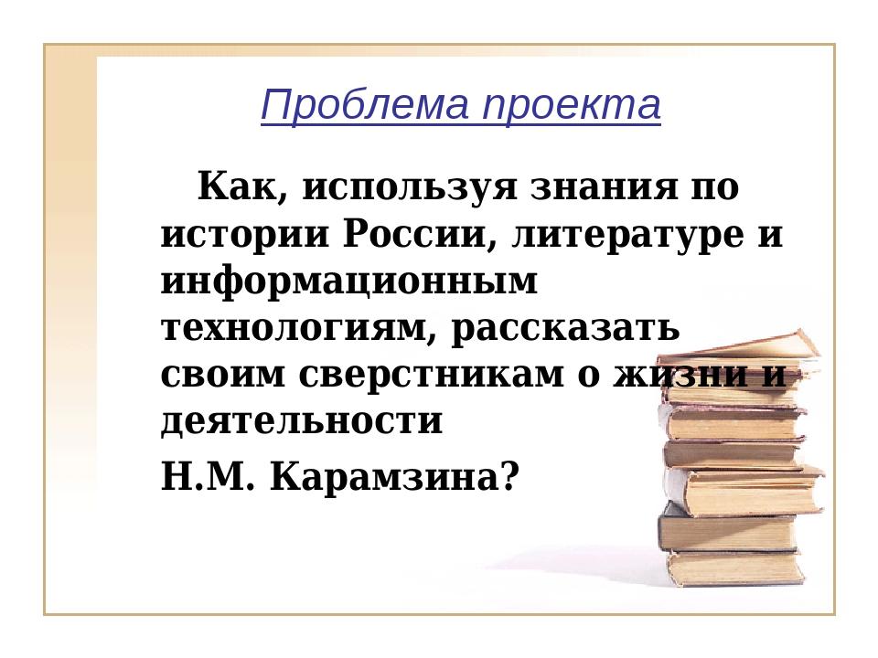Проблема проекта Как, используя знания по истории России, литературе и инфо...